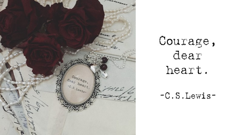 Courage, dear heart -C.S.Lewis-