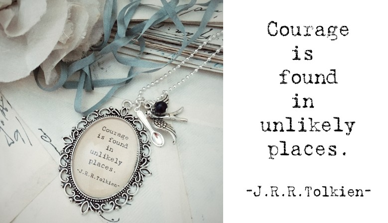 Courage is found in unlikely places. -J.R.R.Tolkien-